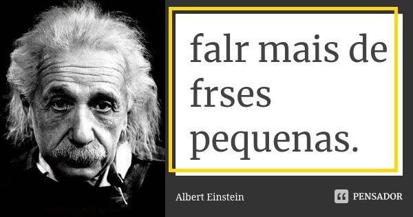 falr mais de frses pequenas.... Frase de Albert Einstein.