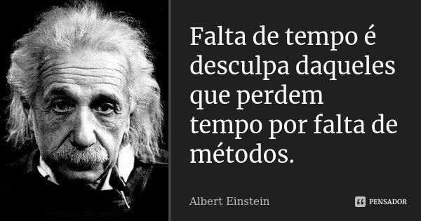 Falta de tempo é desculpa daqueles que perdem tempo por falta de métodos.... Frase de Albert Einstein.
