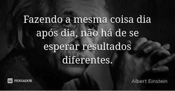 Fazendo a mesma coisa dia após dia, não há de se esperar resultados diferentes.... Frase de Albert Einstein.