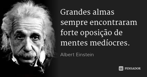 Grandes almas sempre encontraram forte oposição de mentes medíocres.... Frase de Albert Einstein.