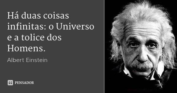Há duas coisas infinitas: o Universo e a tolice dos Homens.... Frase de Albert Einstein.