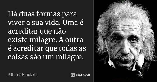 Há duas formas para viver a sua vida. Uma é acreditar que não existe milagre. A outra é acreditar que todas as coisas são um milagre.... Frase de Albert Einstein.