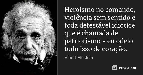 Heroísmo no comando, violência sem sentido e toda detestável idiotice que é chamada de patriotismo - eu odeio tudo isso de coração.... Frase de Albert Einstein.
