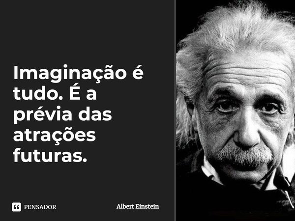 Imaginação é tudo, é a prévia das atrações futuras.... Frase de Albert Einstein.