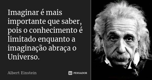 Imaginar é mais importante que saber, pois o conhecimento é limitado enquanto a imaginação abraça o Universo.... Frase de Albert Einstein.