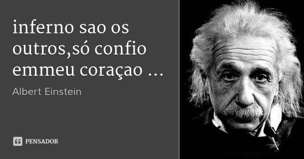 inferno sao os outros,só confio emmeu coraçao ...... Frase de Albert Einstein.
