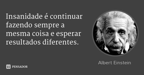 Insanidade é continuar fazendo sempre a mesma coisa e esperar resultados diferentes.... Frase de Albert Einstein.