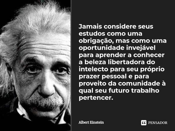 Jamais considere seus estudos como uma obrigação, mas como uma oportunidade invejável para aprender a conhecer a influência libertadora da beleza do reino do es... Frase de Albert Einstein.