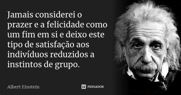 Jamais considerei o prazer e a felicidade como um fim em si e deixo este tipo de satisfação aos indivíduos reduzidos a instintos de grupo.... Frase de Albert Einstein.