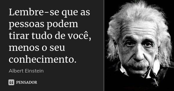 Lembre-se que as pessoas podem tirar tudo de você, menos o seu conhecimento.... Frase de Albert Einstein.