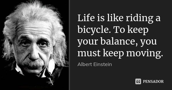Life is like riding a bicycle. To keep your balance, you must keep moving.... Frase de Albert Einstein.
