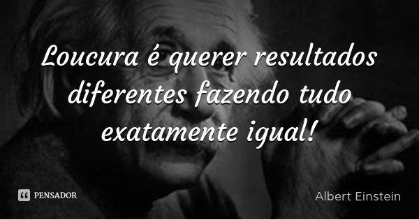 Loucura é querer resultados diferentes fazendo tudo exatamente igual!... Frase de Albert Einstein.