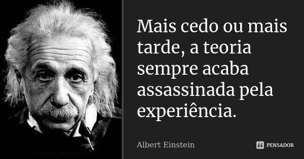 Mais cedo ou mais tarde, a teoria sempre acaba assassinada pela experiência.... Frase de Albert Einstein.