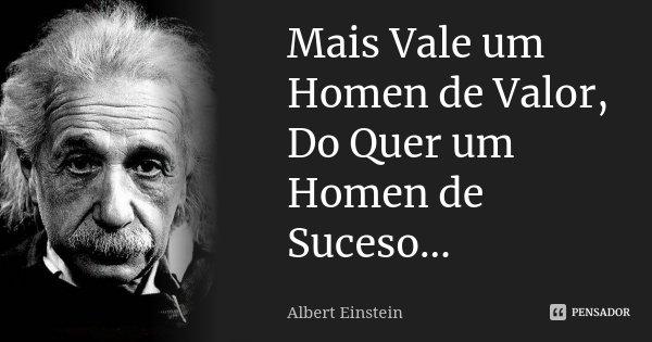Mais Vale um Homen de Valor, Do Quer um Homen de Suceso...... Frase de Albert Einstein.