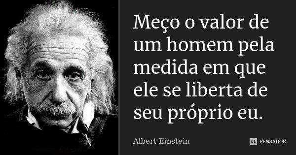 Meço o valor de um homem pela medida em que ele se liberta de seu próprio eu.... Frase de Albert Einstein.