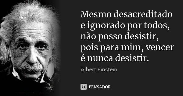 Mesmo desacreditado e ignorado por todos, não posso desistir, pois para mim, vencer é nunca desistir.... Frase de Albert Einstein.