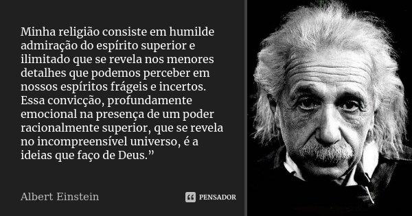 Minha religião consiste em humilde admiração do espírito superior e ilimitado que se revela nos menores detalhes que podemos perceber em nossos espíritos frágei... Frase de Albert Einstein.