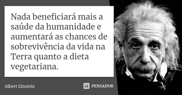 Nada beneficiará mais a saúde da humanidade e aumentará as chances de sobrevivência da vida na Terra quanto a dieta vegetariana.... Frase de Albert Einstein.