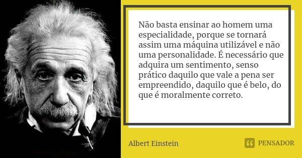 Não basta ensinar ao homem uma especialidade, porque se tornará assim uma máquina utilizável e não uma personalidade. É necessário que adquira um sentimento, se... Frase de Albert Einstein.