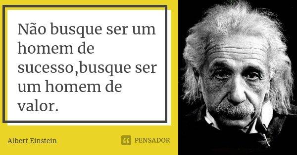 Não busque ser um homem de sucesso,busque ser um homem de valor.... Frase de Albert Einstein.