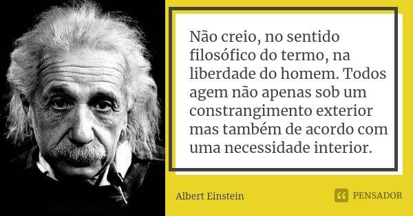 Não creio, no sentido filosófico do termo, na liberdade do homem. Todos agem não apenas sob um constrangimento exterior mas também de acordo com uma necessidade... Frase de Albert Einstein.