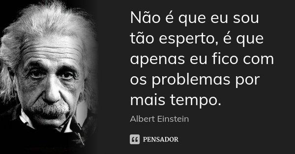 Não é que eu sou tão esperto, é que apenas eu fico com os problemas por mais tempo.... Frase de Albert Einstein.