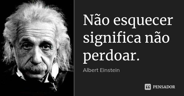 Não esquecer significa não perdoar.... Frase de Albert Einstein.