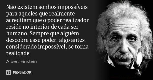 Não existem sonhos impossíveis para aqueles que realmente acreditam que o poder realizador reside no interior de cada ser humano. Sempre que alguém descobre ess... Frase de Albert Einstein.