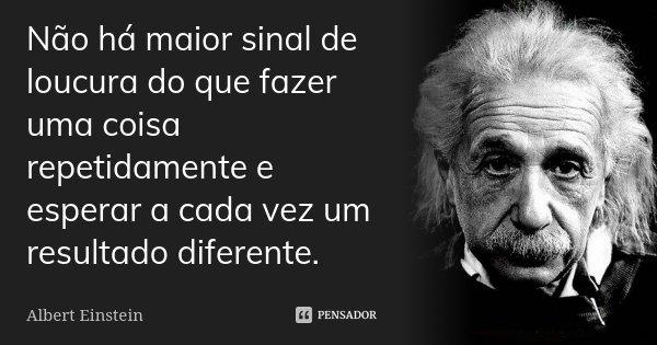 Não há maior sinal de loucura do que fazer uma coisa repetidamente e esperar a cada vez um resultado diferente.... Frase de Albert Einstein.