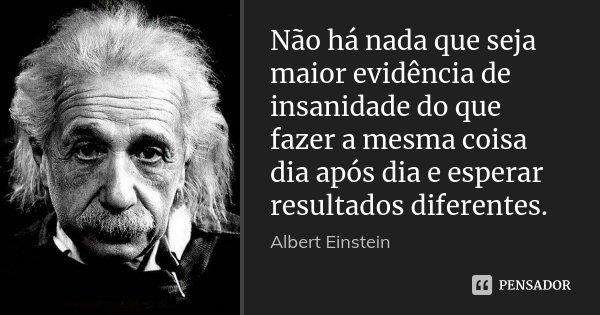 Não há nada que seja maior evidência de insanidade do que fazer a mesma coisa dia após dia e esperar resultados diferentes.... Frase de Albert Einstein.
