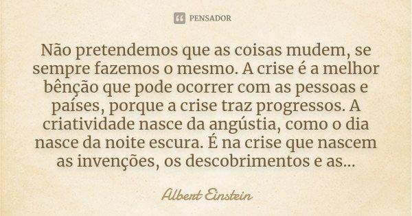 Não pretendemos que as coisas mudem, se sempre fazemos o mesmo. A crise é a melhor benção que pode ocorrer com as pessoas e países, porque a crise traz progress... Frase de Albert Einstein.