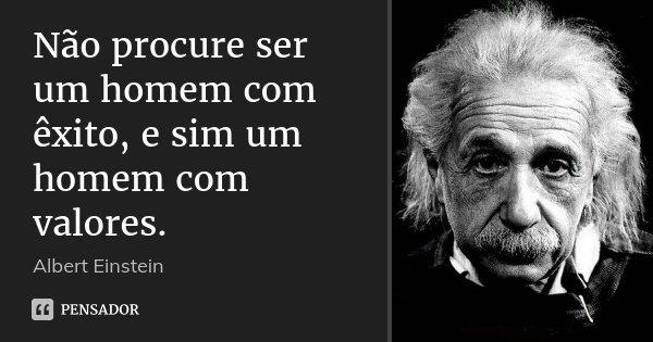 Não procure ser um homem com êxito, e sim um homem com valores.... Frase de Albert Einstein.