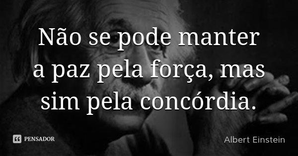 Não se pode manter a paz pela força, mas sim pela concórdia.... Frase de Albert Einstein.