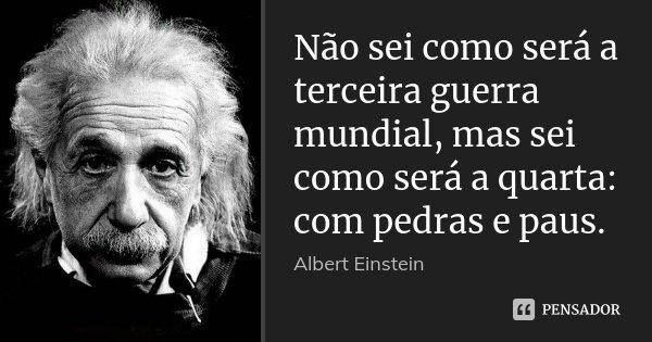 Não sei como será a terceira guerra mundial, mas sei como será a quarta: com pedras e paus.... Frase de Albert Einstein.