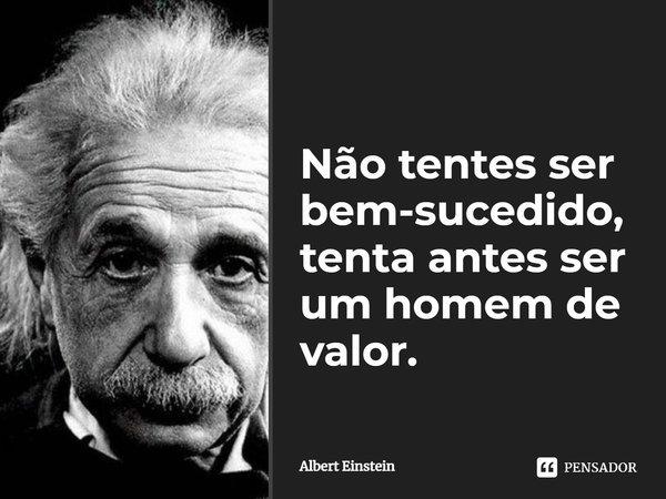 Não tentes ser bem sucedido, tenta antes ser um homem de valor.... Frase de Albert Einstein.