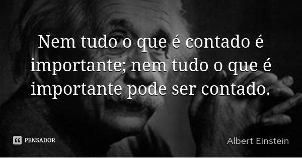 Nem tudo o que é contado é importante; nem tudo o que é importante pode ser contado.... Frase de Albert Einstein.
