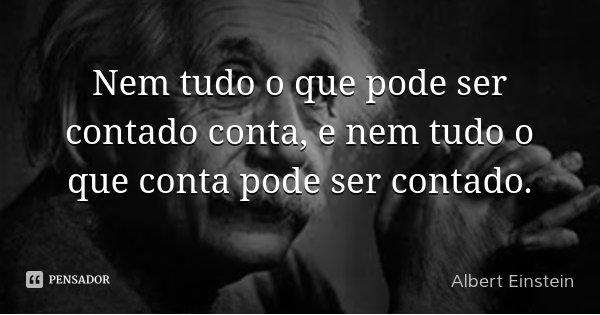 Nem tudo o que pode ser contado conta, e nem tudo o que conta pode ser contado.... Frase de Albert Einstein.