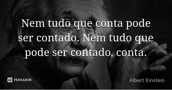 Nem tudo que conta pode ser contado. Nem tudo que pode ser contado, conta.... Frase de Albert Einstein.