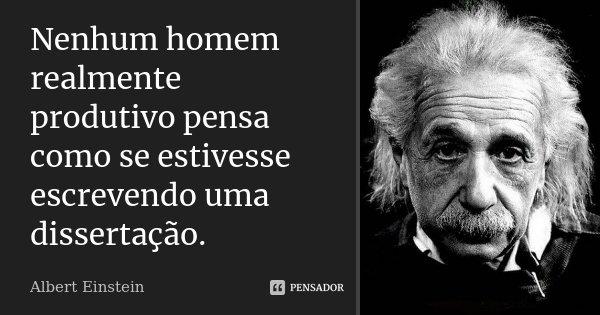 Nenhum homem realmente produtivo pensa como se estivesse escrevendo uma dissertação.... Frase de Albert Einstein.