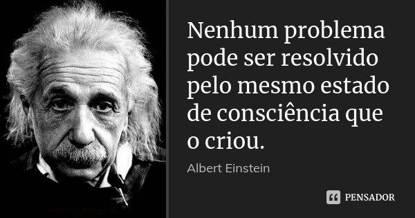 Nenhum problema pode ser resolvido pelo mesmo estado de consciência que o criou.... Frase de Albert Einstein.