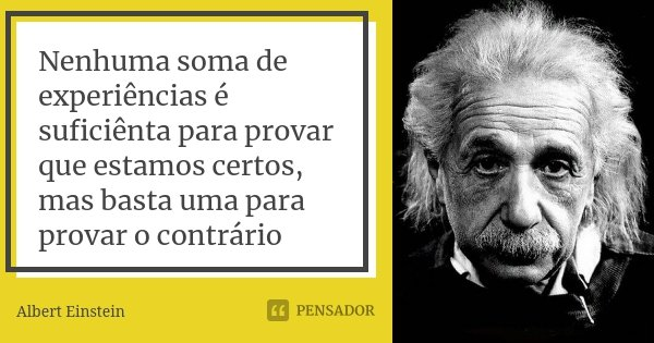 Nenhuma soma de experiências é suficiênta para provar que estamos certos, mas basta uma para provar o contrário... Frase de Albert Einstein.