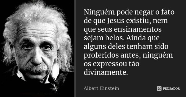 Ninguém pode negar o fato de que Jesus existiu, nem que seus ensinamentos sejam belos. Ainda que alguns deles tenham sido proferidos antes, ninguém os expressou... Frase de Albert Einstein.