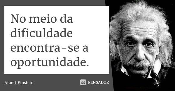 No meio da dificuldade encontra-se a oportunidade.... Frase de Albert Einstein.