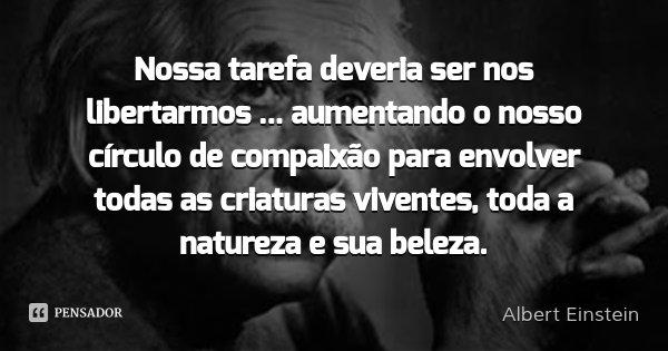 Nossa tarefa deveria ser nos libertarmos ... aumentando o nosso círculo de compaixão para envolver todas as criaturas viventes, toda a natureza e sua beleza.... Frase de Albert Einstein.