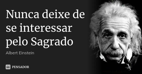 Nunca deixe de se interessar pelo Sagrado... Frase de Albert Einstein.