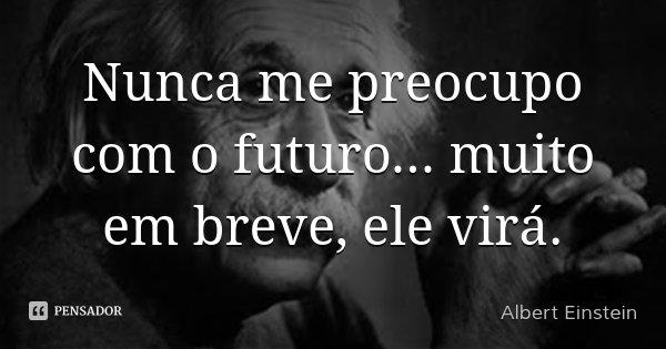 Nunca me preocupo com o futuro... muito em breve, ele virá.... Frase de Albert Einstein.