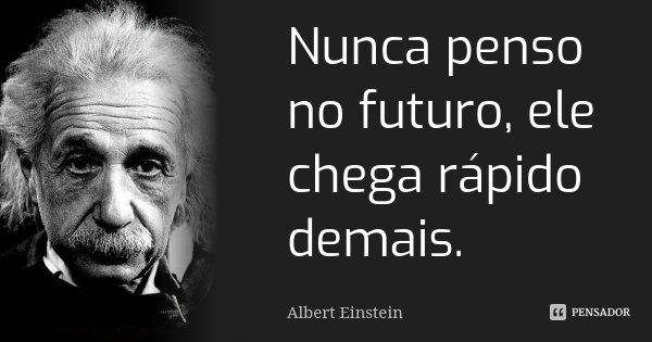 Nunca penso no futuro, ele chega rápido demais.... Frase de Albert Einstein.