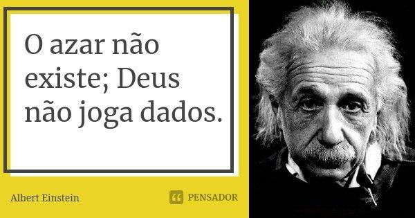 O azar não existe; Deus não joga dados.... Frase de Albert Einstein.
