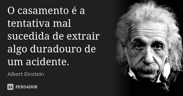 O casamento é a tentativa mal sucedida de extrair algo duradouro de um acidente.... Frase de Albert Einstein.