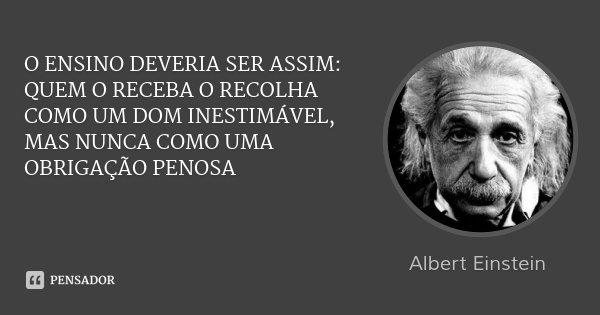 O ENSINO DEVERIA SER ASSIM: QUEM O RECEBA O RECOLHA COMO UM DOM INESTIMÁVEL, MAS NUNCA COMO UMA OBRIGAÇÃO PENOSA... Frase de Albert Einstein.